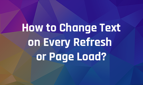 How to Change Text on Every Refresh or Page Load?